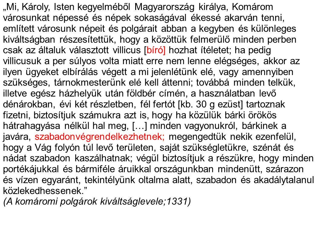 """""""Mi, Károly, Isten kegyelméből Magyarország királya, Komárom városunkat népessé és népek sokaságával ékessé akarván tenni, említett városunk népeit és polgárait abban a kegyben és különleges kiváltságban részesítettük, hogy a közöttük felmerülő minden perben csak az általuk választott villicus [bíró] hozhat ítéletet; ha pedig"""